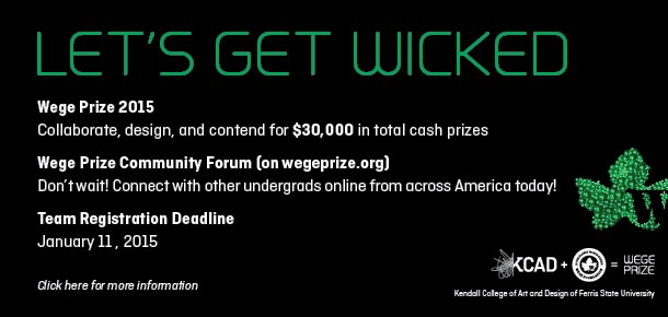 LET'S GET WICKED Wege Prize 2015  Collaborate, design, and contend for $30,000 in total cash prizes Wege Prize Community Forum (on wegeprize.org) Don't wait! Connect with other undergrads online from across America today! Team Registration Deadline January 11 , 2015  Click here for more information