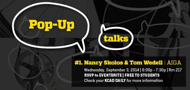 Pop Up Talks #1. Nancy Skolos & Tom Wedell | AIGA Wednesday, September 3, 2014 | 6:00p - 7:30p | Rm 217 RSVP to EVENTBRITE | FREE TO STUDENTS Check your KCAD DAILY for more information