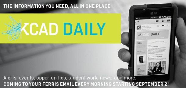 The information you need, all in one place KCAD Daily Alerts, events, opportunities, student work, news, and more. Coming to your ferris email every morning starting September 2nd.