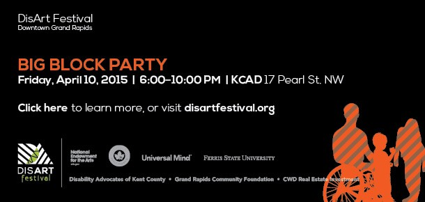 DisArt Festival  Downtown Grand Rapids  BIG BLOCK PARTY Friday, April 10, 2015  |  6:00–10:00 PM  | KCAD 17 Pearl St. NW  Click here to learn more, or visit disartfestival.org  DisArt Festival Sponsors National Endowment for the Arts Wege Foundation Universal Mind Ferris State University Disability Advocates of Kent County Grand Rapids Community Foundation CWD Real Estate Investment