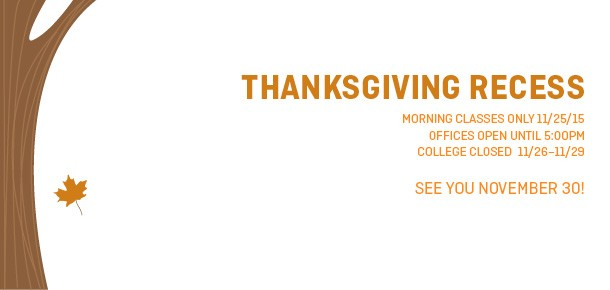 Thanksgiving Break  MORNING CLASSES ONLY 11/25/15 offices open until 5:00pm COLLEGE CLOSED  11/26–11/29   See you November 30!