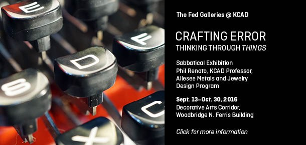 The Fed Galleries @ KCAD Crafting Error Thinking Through Things Sabbatical Exhibition Phil Renato, KCAD Professor,  Allesee Metals and Jewelry Design Program Sept. 13-Oct. 30, 2016 Decorative Arts Corridor Woodbridge N. Ferris Building Click for more information