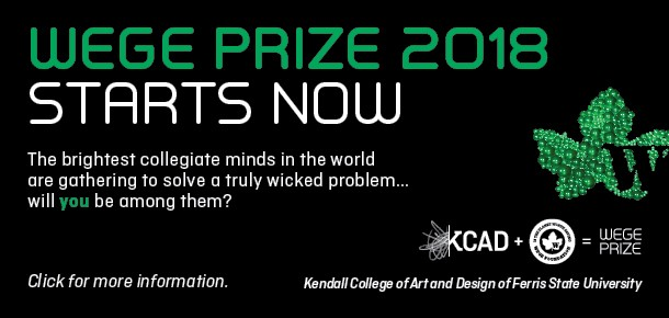 Wege Prize 2018 Starts Now  The brightest collegiate minds in the world are gathering to solve a truly wicked problem... will you be among them?   Click for more information.   Kendall College of Art and Design of Ferris State University