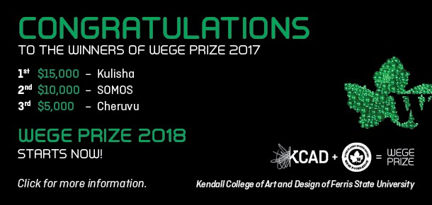 Congratulations to the winners of Wege Prize 2017.  1st $15,000 – Kulisha 2nd $10,000 – SOMOS 3rd $5,000 – Cheruvu  Wege Prize 2018 Starts Now!   Click for more information.   Kendall College of Art and Design of Ferris State University