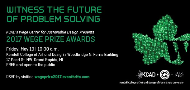 Witness the Future of Problem Solving KCAD's Wege Center for Sustainable Design Presents 2017 Wege Prize Awards Friday, May 19 | 10:00 a.m. Kendall College of Art and Design's Woodbridge N. Ferris Building 17 Pearl St. NW Grand Rapids, MI FREE and open to the public  RSVP by visiting wegeprize2017.eventbrite.com