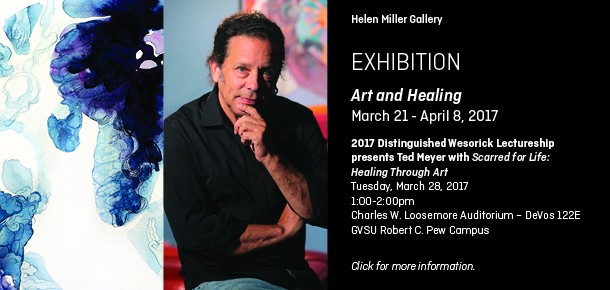 Helen Miller Gallery  Exhibition  Art and Healing March 21 - April 8, 2017  2017 Distinguished Wesorick Lectureship presents Ted Meyer with Scarred for Life: Healing Through Art Tuesday, March 28, 2017 1:00–2:00pm Charles W. Loosemore Auditorium – DeVos 122E GVSU Robert C. Pew Campus  Click for more information.