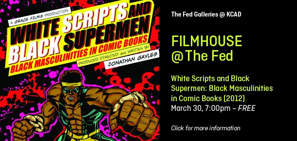 The Fed Galleries @ KCAD  Filmhouse @ The Fed  White Scripts and Black Supermen: Black Masculinities in Comic Books (2012) March 30, 7:00pm – FREE  Click for more information.