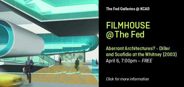The Fed Galleries @ KCAD  Filmhouse @ The Fed   Aberrant Architectures? - Diller and Scofidio at the Whitney (2003) April 6, 7:00pm – FREE  Click for more information.
