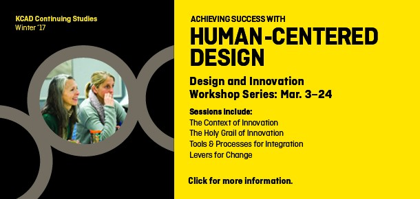 KCAD Continuing Studies Winter '17  Achieving success with human-centered design Design and innovation workshop series: Mar. 3–24  Sessions include: The Context of Innovation The Holy Grail of Innovation Tools & Processes for Integration Levers for Change  Click for more information.