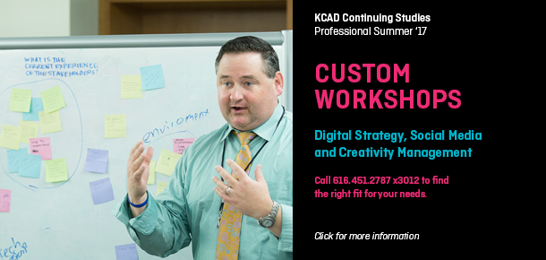 KCAD Continuing Studies  CUSTOM WORKSHOPS  Digital Strategy, Social Media  and Creativity Management  Call 616.451.2787 x3012 to find  the right fit for your needs.