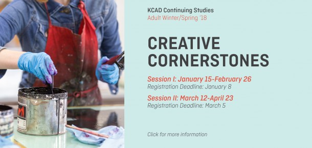 KCAD Continuing Studies Adult Winter/Spring '18  CREATIVE CORNERSTONES  Session I: January 15-February 26 Registration Deadline: January 8  Session II: March 12-April 23 Registration Deadline: March 5  Click for more information