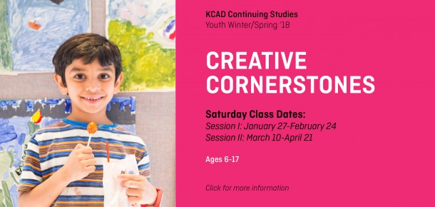 KCAD Continuing Studies Youth Winter/Spring '18  CREATIVE CORNERSTONES  Saturday Class Dates: Session I: January 27-February 24 Session II: March 10-April 21  Ages 6-17  Click for more information