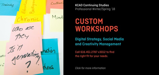 KCAD Continuing Studies Professional Winter/Spring '18  CUSTOM WORKSHOPS  Digital Strategy, Social Media  and Creativity Management  Call 616.451.2787 x3012 to find  the right fit for your needs.  Click for more information