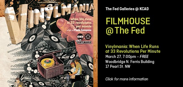 The Fed Galleries @ KCAD  Filmhouse @ The Fed  Vinylmania: When Life Runs at 33 Revolutions Per Minute March 27, 7:00 - FREE Woodbridge N. Ferris Building  17 Pearl St. NW  Click for more information.