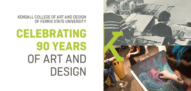 Kendall College of Art and Design of Ferris State University Celebrating 90 Years of Art and Design