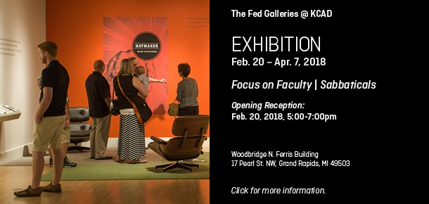 The Fed Galleries @ KCAD  EXHIBITION Feb. 20 - Apr. 7, 2018  Focus on Faculty | Sabbaticals   Opening Reception:  Feb. 20, 2018, 5:00-7:00pm  Woodbridge N. Ferris Building 17 Pearl St. NW, Grand Rapids, MI 49503  Click for more information.