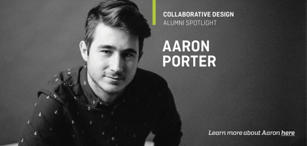 Collaborative Design Alumni Spotlight Aaron Porter  Learn more about Aaron here.