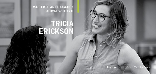 Master of Art Education  Alumni Spotlight  Tricia Erickson  Learn more about Tricia here