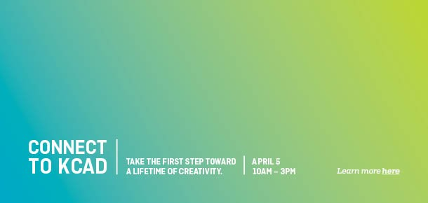 Connect to KCAD Take the first step toward a lifetime of creativity. April 5 10AM-3PM   Learn more here.
